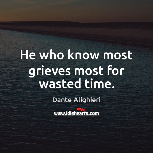 He who know most grieves most for wasted time. Dante Alighieri Picture Quote