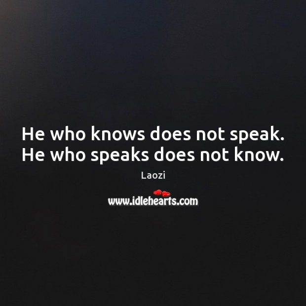 Image, He who knows does not speak. He who speaks does not know.