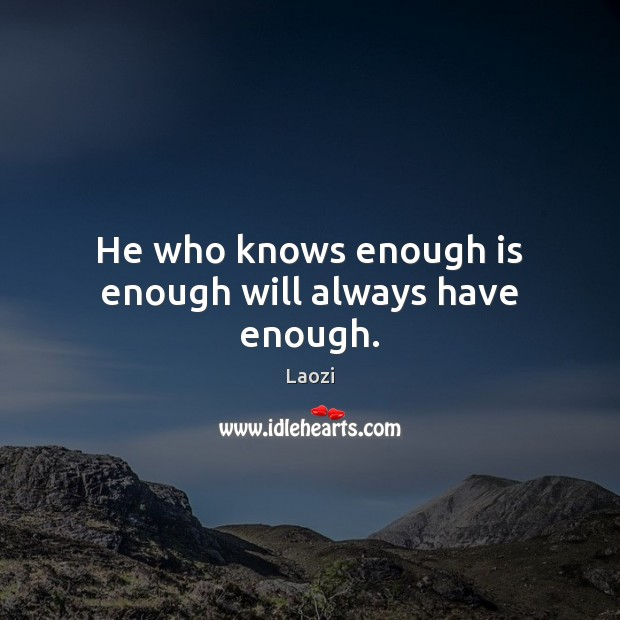 Image, He who knows enough is enough will always have enough.