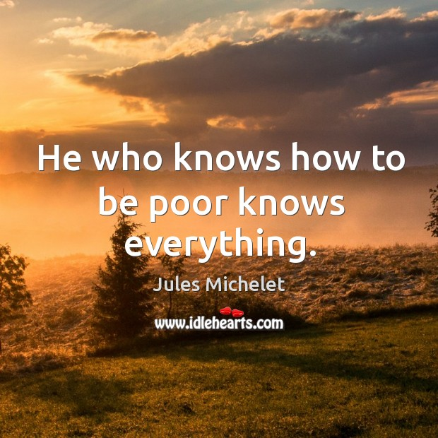 He who knows how to be poor knows everything. Jules Michelet Picture Quote