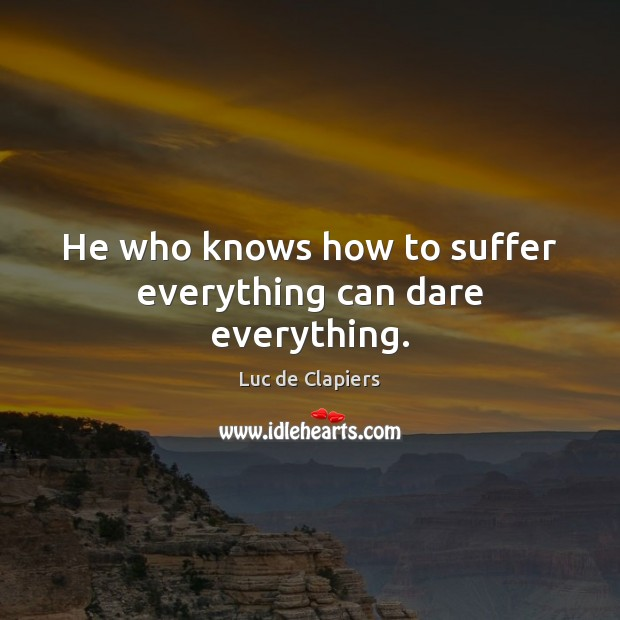 He who knows how to suffer everything can dare everything. Luc de Clapiers Picture Quote