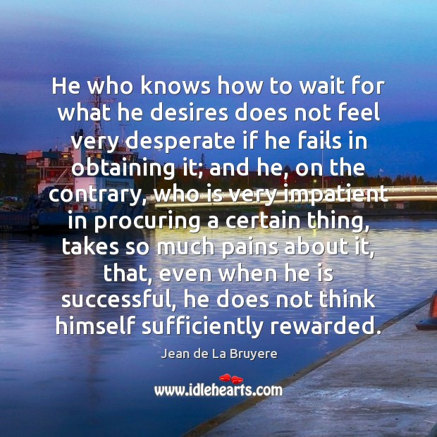 He who knows how to wait for what he desires does not Jean de La Bruyere Picture Quote