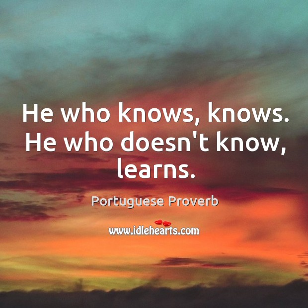 He who knows, knows. He who doesn't know, learns. Image