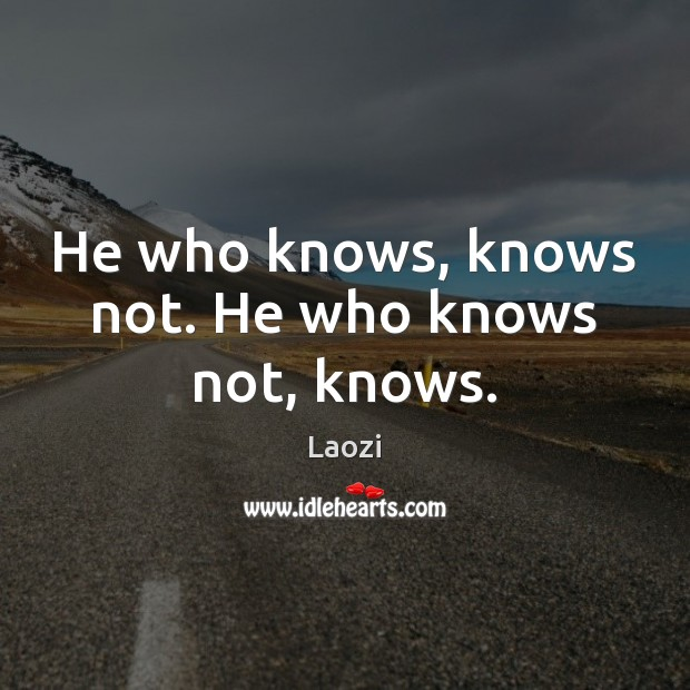 Image, He who knows, knows not. He who knows not, knows.