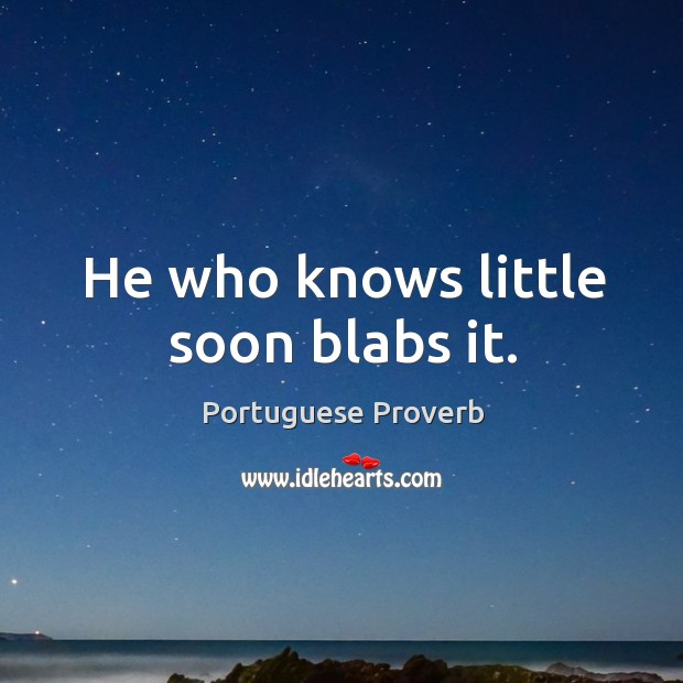 He who knows little soon blabs it. Image