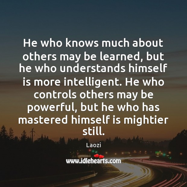 He who knows much about others may be learned, but he who Image