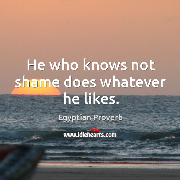 He who knows not shame does whatever he likes. Egyptian Proverbs Image