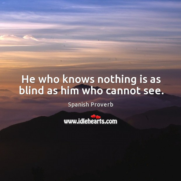 Image, He who knows nothing is as blind as him who cannot see.