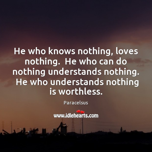 He who knows nothing, loves nothing.  He who can do nothing understands Paracelsus Picture Quote