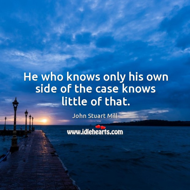 Image, He who knows only his own side of the case knows little of that.