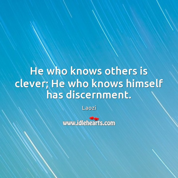 He who knows others is clever; He who knows himself has discernment. Laozi Picture Quote