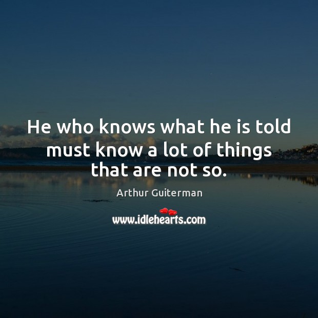 Image, He who knows what he is told must know a lot of things that are not so.