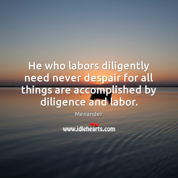 He who labors diligently need never despair for all things are accomplished Menander Picture Quote
