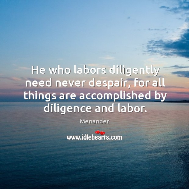 He who labors diligently need never despair, for all things are accomplished by diligence and labor. Menander Picture Quote