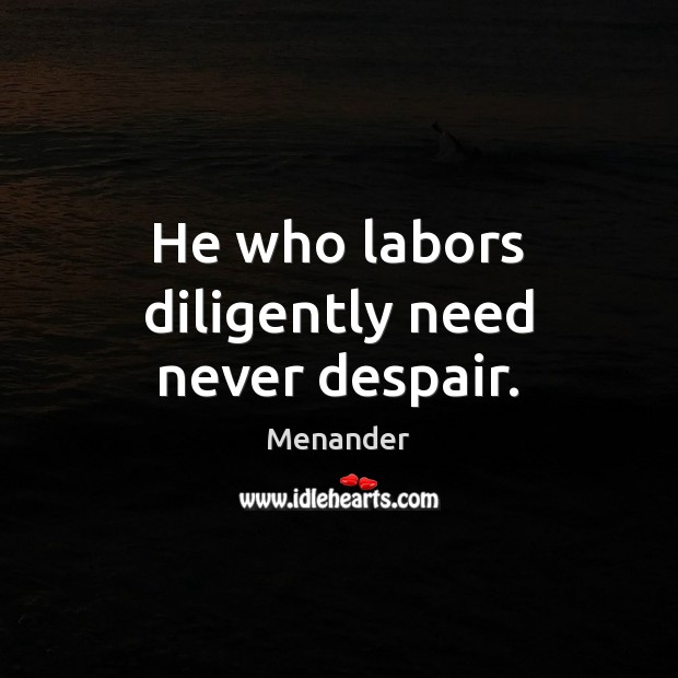 He who labors diligently need never despair. Menander Picture Quote
