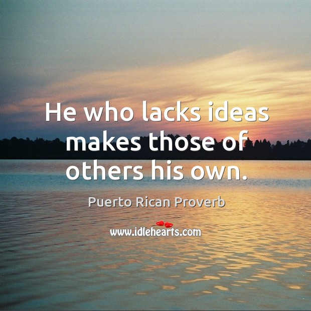 He who lacks ideas makes those of others his own. Puerto Rican Proverbs Image