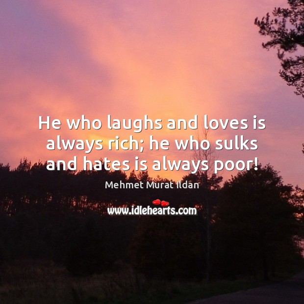 Image, He who laughs and loves is always rich; he who sulks and hates is always poor!