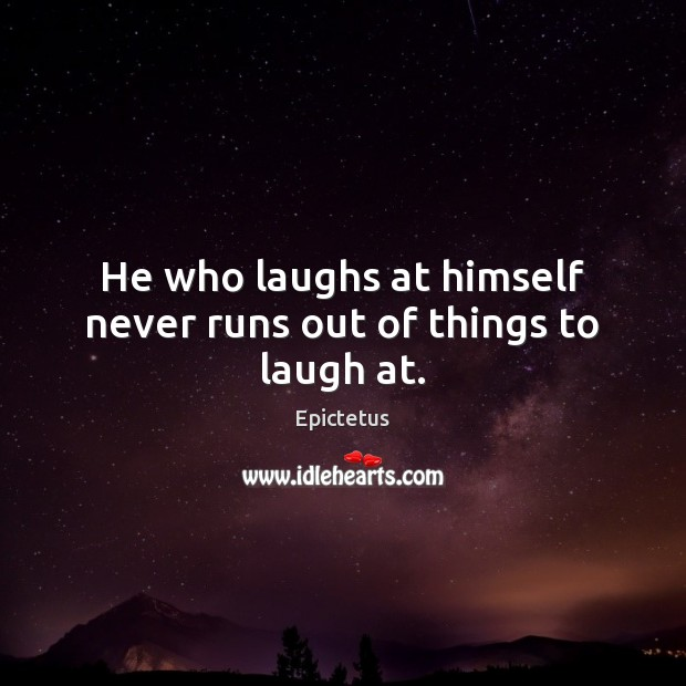 He who laughs at himself never runs out of things to laugh at. Epictetus Picture Quote