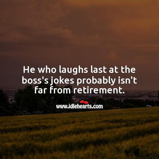 He who laughs last at the boss's jokes probably isn't far from retirement. Funny Retirement Messages Image