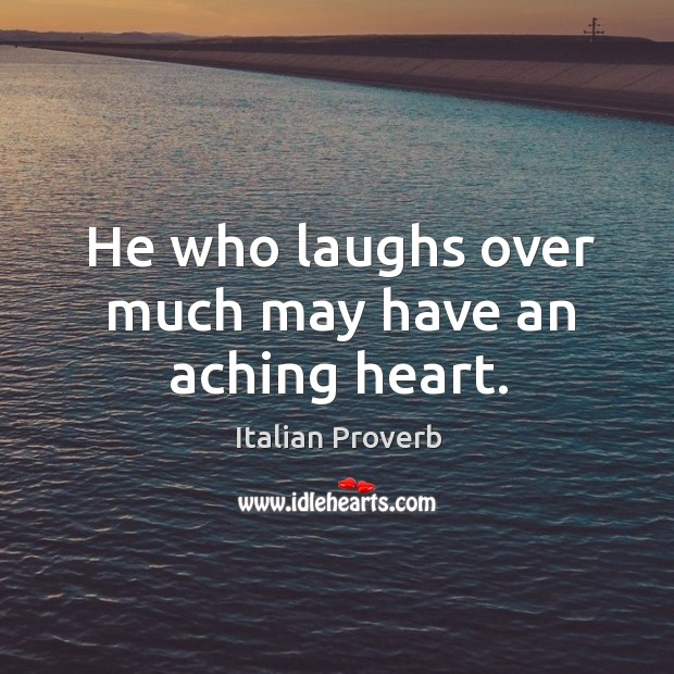 Image, He who laughs over much may have an aching heart.
