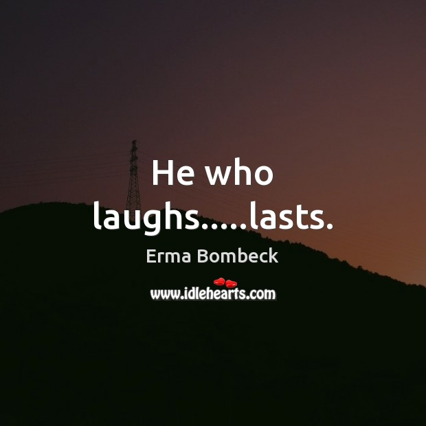 He who laughs…..lasts. Erma Bombeck Picture Quote