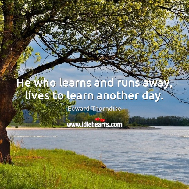 He who learns and runs away, lives to learn another day. Edward Thorndike Picture Quote