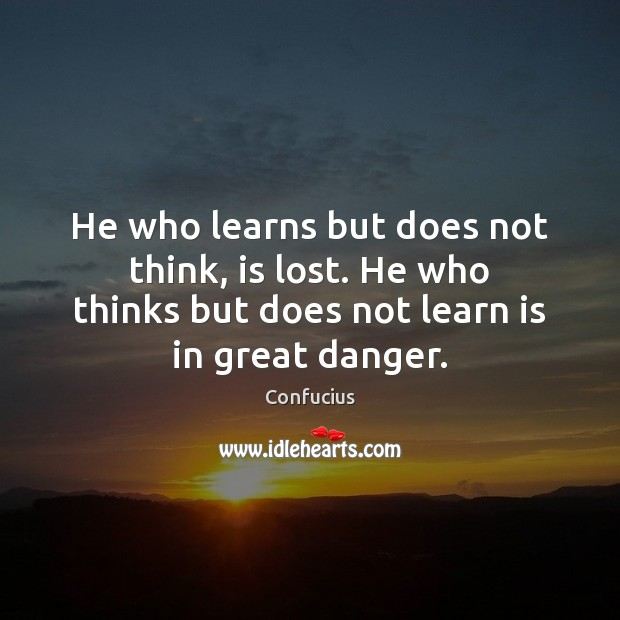 He who learns but does not think, is lost. He who thinks Image