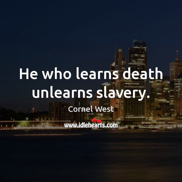 Image, He who learns death unlearns slavery.