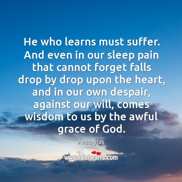 He who learns must suffer. And even in our sleep pain that cannot forget falls drop by Image