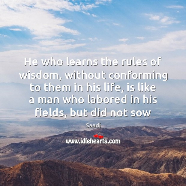 He who learns the rules of wisdom, without conforming to them in Saadi Picture Quote