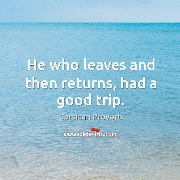 He who leaves and then returns, had a good trip. Image