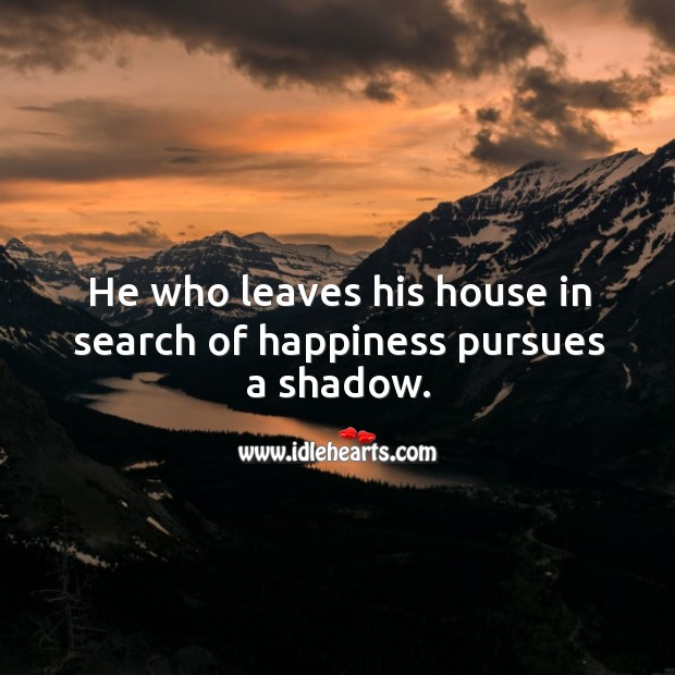 He who leaves his house in search of happiness pursues a shadow. Image