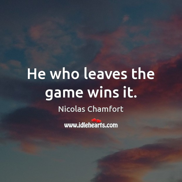 He who leaves the game wins it. Nicolas Chamfort Picture Quote