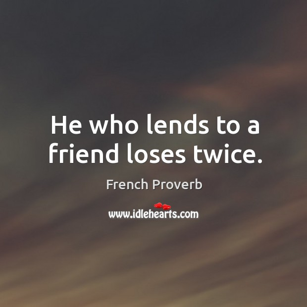 Image, He who lends to a friend loses twice.