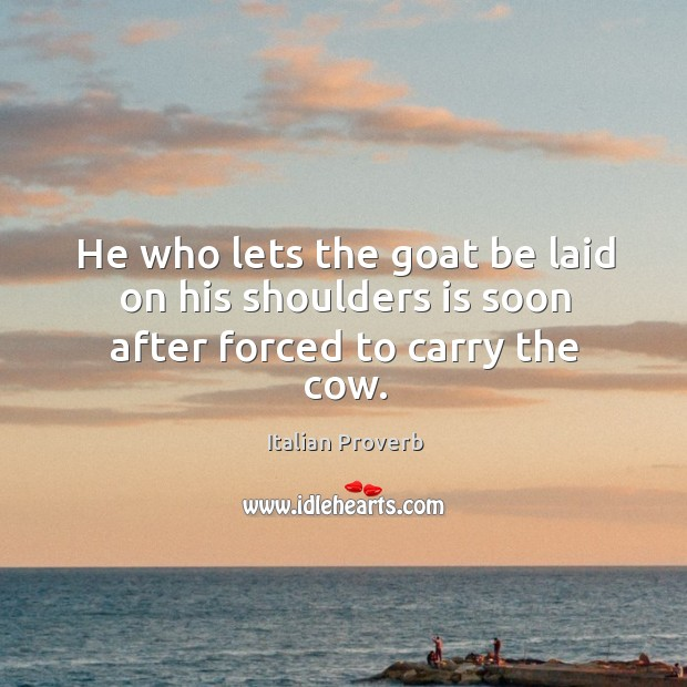He who lets the goat be laid on his shoulders is soon after forced to carry the cow. Italian Proverbs Image