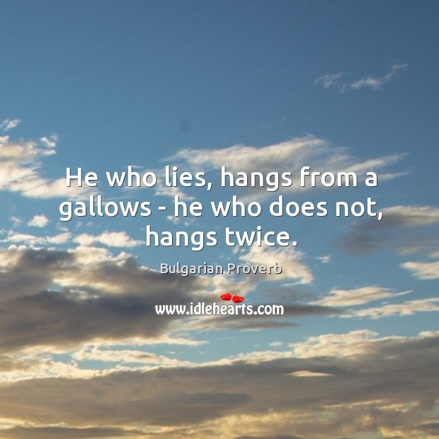 He who lies, hangs from a gallows – he who does not, hangs twice. Bulgarian Proverbs Image
