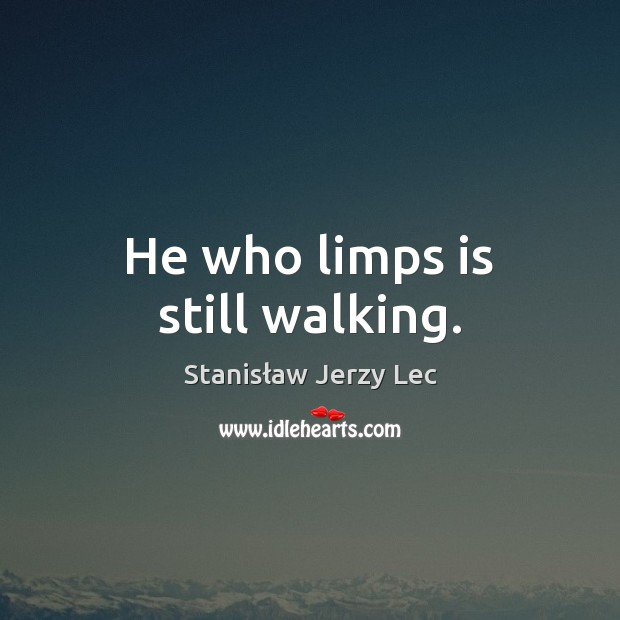 He who limps is still walking. Stanisław Jerzy Lec Picture Quote