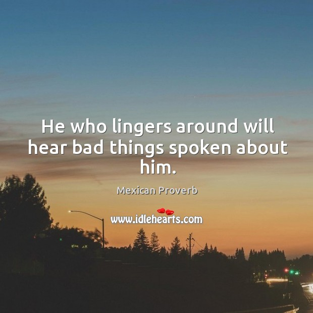 Image, He who lingers around will hear bad things spoken about him.