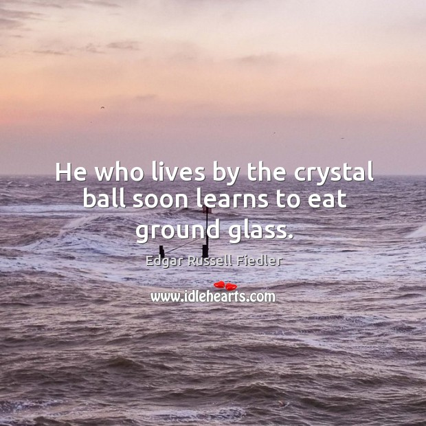 Image, He who lives by the crystal ball soon learns to eat ground glass.