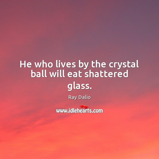 He who lives by the crystal ball will eat shattered glass. Ray Dalio Picture Quote