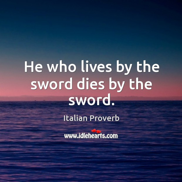 Image, He who lives by the sword dies by the sword.
