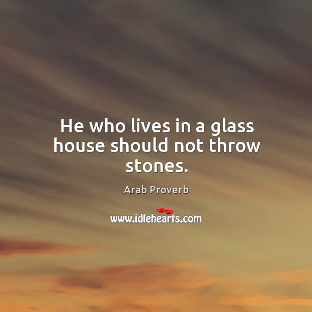 He who lives in a glass house should not throw stones. Arab Proverbs Image