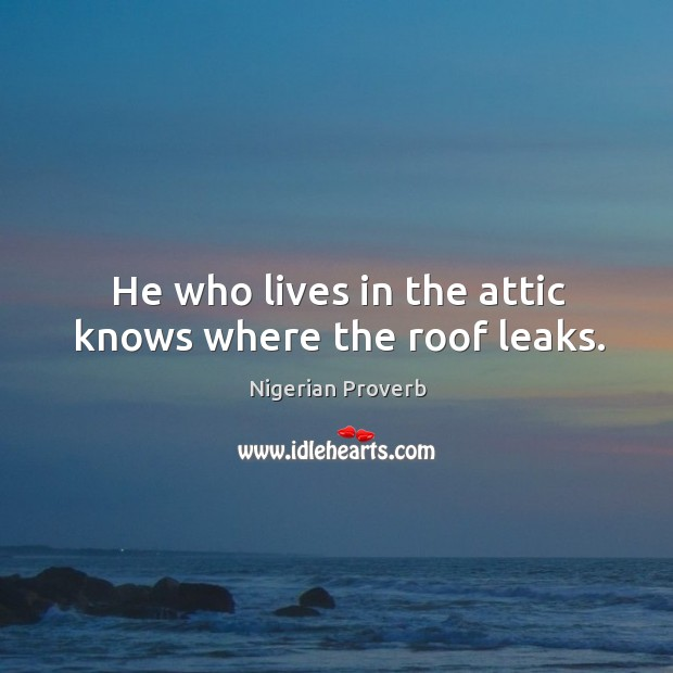 Image, He who lives in the attic knows where the roof leaks.