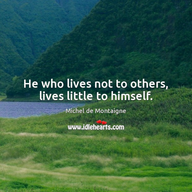 He who lives not to others, lives little to himself. Michel de Montaigne Picture Quote