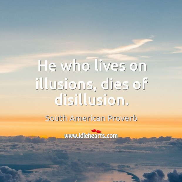 He who lives on illusions, dies of disillusion. South American Proverbs Image