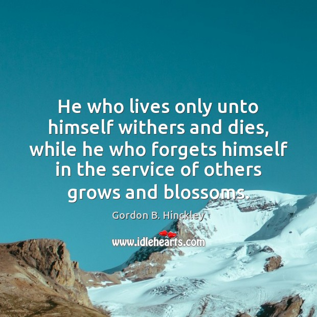 Image, He who lives only unto himself withers and dies, while he who