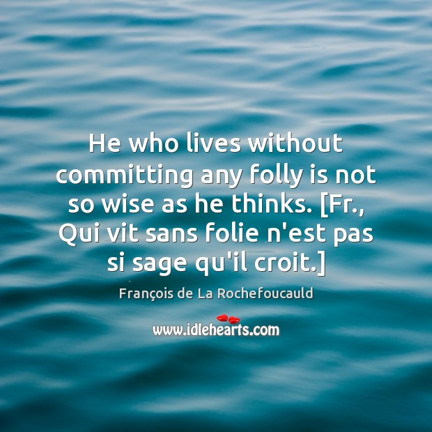 Image, He who lives without committing any folly is not so wise as