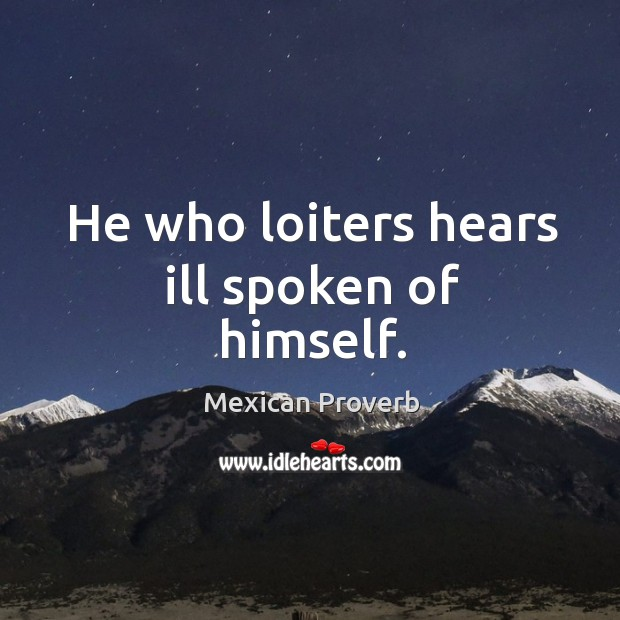 He who loiters hears ill spoken of himself. Mexican Proverbs Image