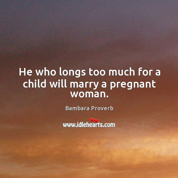 He who longs too much for a child will marry a pregnant woman. Bambara Proverbs Image