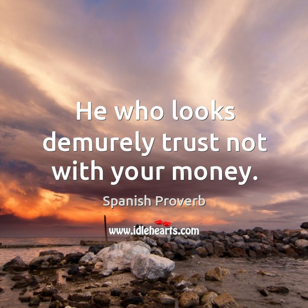 Image, He who looks demurely trust not with your money.